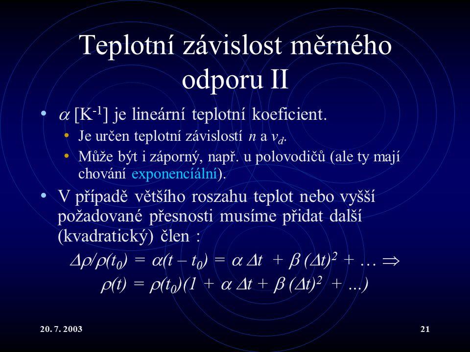 20. 7. 200321 Teplotní závislost měrného odporu II  [K -1 ] je lineární teplotní koeficient.
