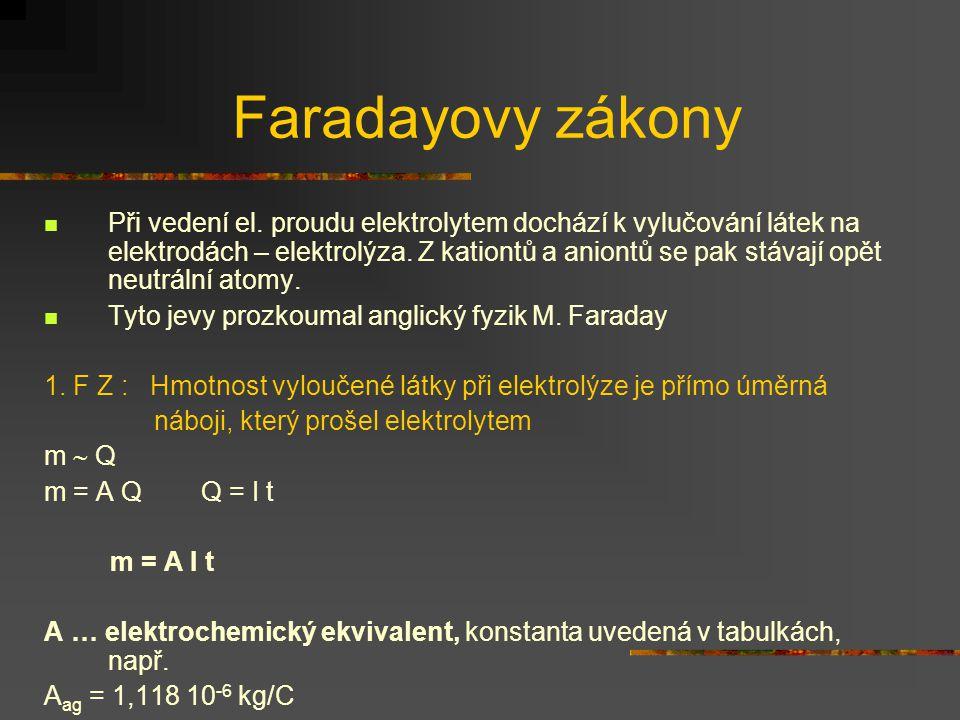 Faradayovy zákony Při vedení el. proudu elektrolytem dochází k vylučování látek na elektrodách – elektrolýza. Z kationtů a aniontů se pak stávají opět