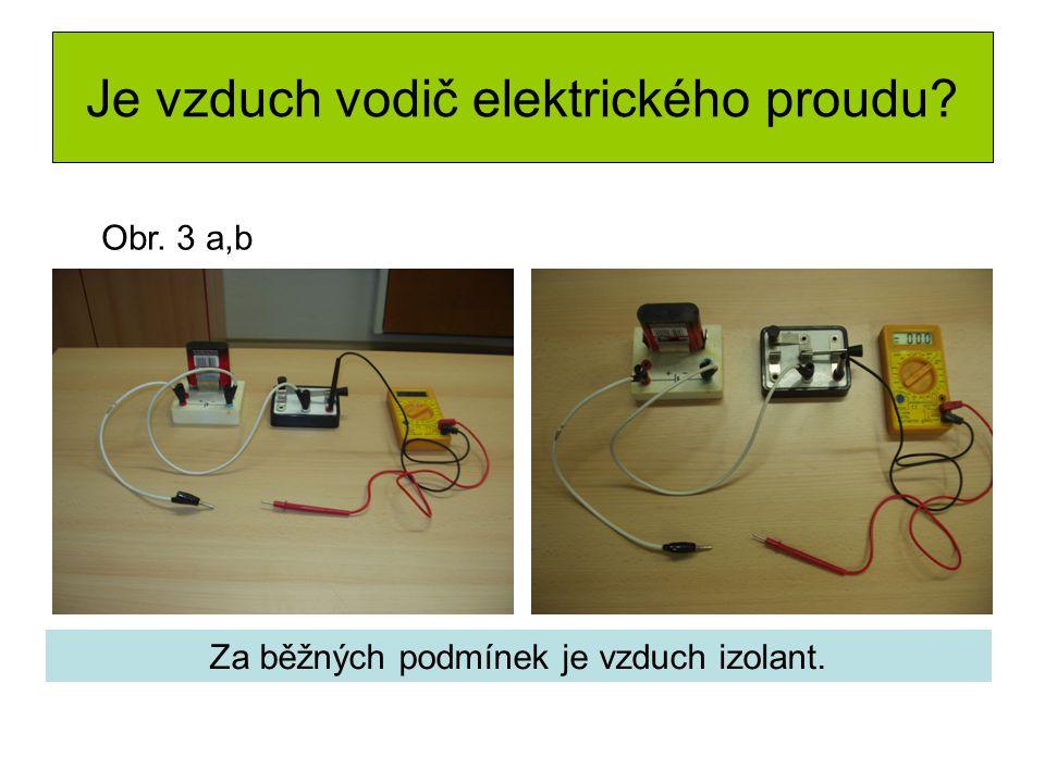 Je vzduch vodič elektrického proudu Za běžných podmínek je vzduch izolant. Obr. 3 a,b