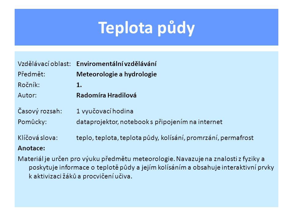 Teplota půdy Vzdělávací oblast:Enviromentální vzdělávání Předmět:Meteorologie a hydrologie Ročník:1. Autor:Radomíra Hradilová Časový rozsah:1 vyučovac
