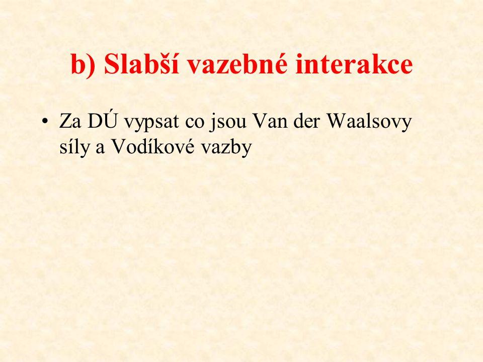 b) Slabší vazebné interakce Za DÚ vypsat co jsou Van der Waalsovy síly a Vodíkové vazby