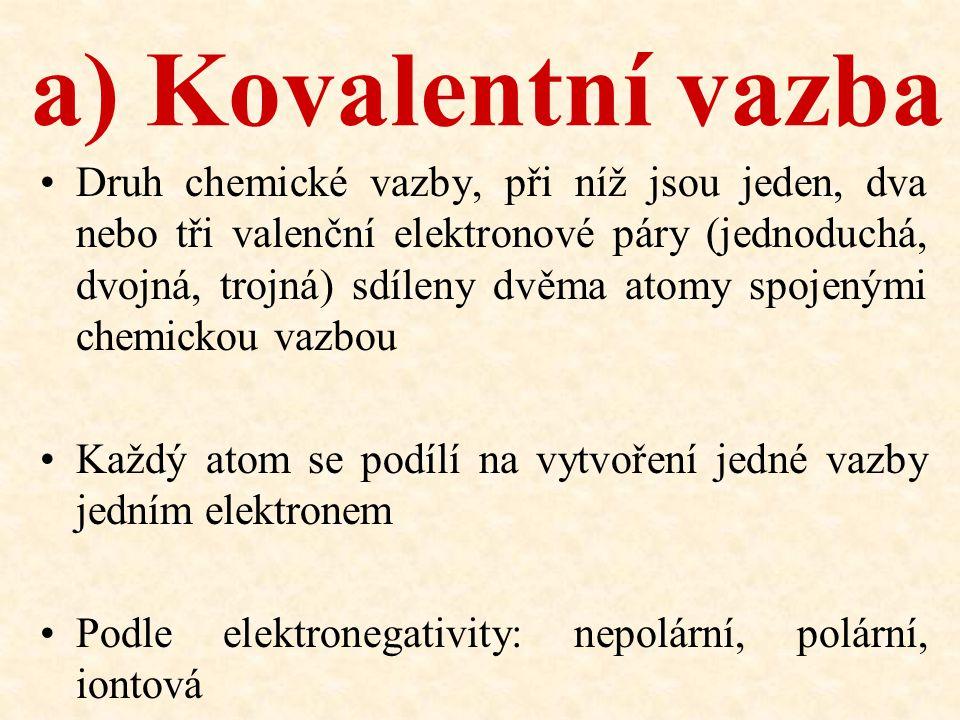 a) Kovalentní vazba Druh chemické vazby, při níž jsou jeden, dva nebo tři valenční elektronové páry (jednoduchá, dvojná, trojná) sdíleny dvěma atomy s