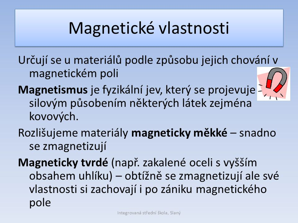 Magnetické vlastnosti Určují se u materiálů podle způsobu jejich chování v magnetickém poli Magnetismus je fyzikální jev, který se projevuje silovým působením některých látek zejména kovových.