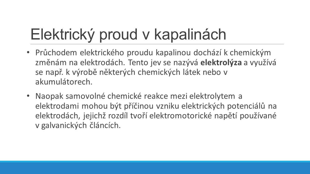 Elektrický proud v kapalinách Průchodem elektrického proudu kapalinou dochází k chemickým změnám na elektrodách.