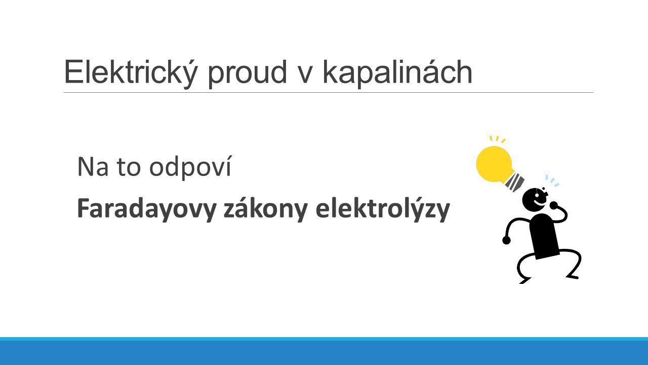 Elektrický proud v kapalinách Na to odpoví Faradayovy zákony elektrolýzy