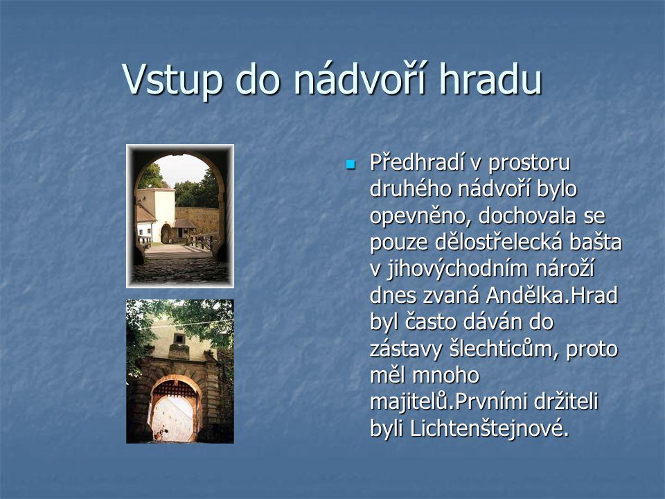 Vstup do nádvoří hradu Předhradí v prostoru druhého nádvoří bylo opevněno, dochovala se pouze dělostřelecká bašta v jihovýchodním nároží dnes zvaná Andělka.Hrad byl často dáván do zástavy šlechticům, proto měl mnoho majitelů.Prvními držiteli byli Lichtenštejnové.