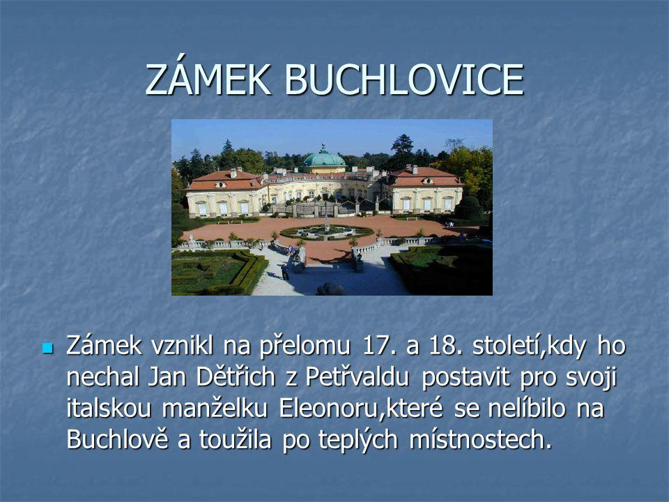ZÁMEK BUCHLOVICE Zámek vznikl na přelomu 17. a 18. století,kdy ho nechal Jan Dětřich z Petřvaldu postavit pro svoji italskou manželku Eleonoru,které s