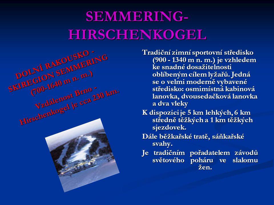 SEMMERING- HIRSCHENKOGEL Tradiční zimní sportovní středisko (900 - 1340 m n. m.) je vzhledem ke snadné dosažitelnosti oblíbeným cílem lyžařů. Jedná se