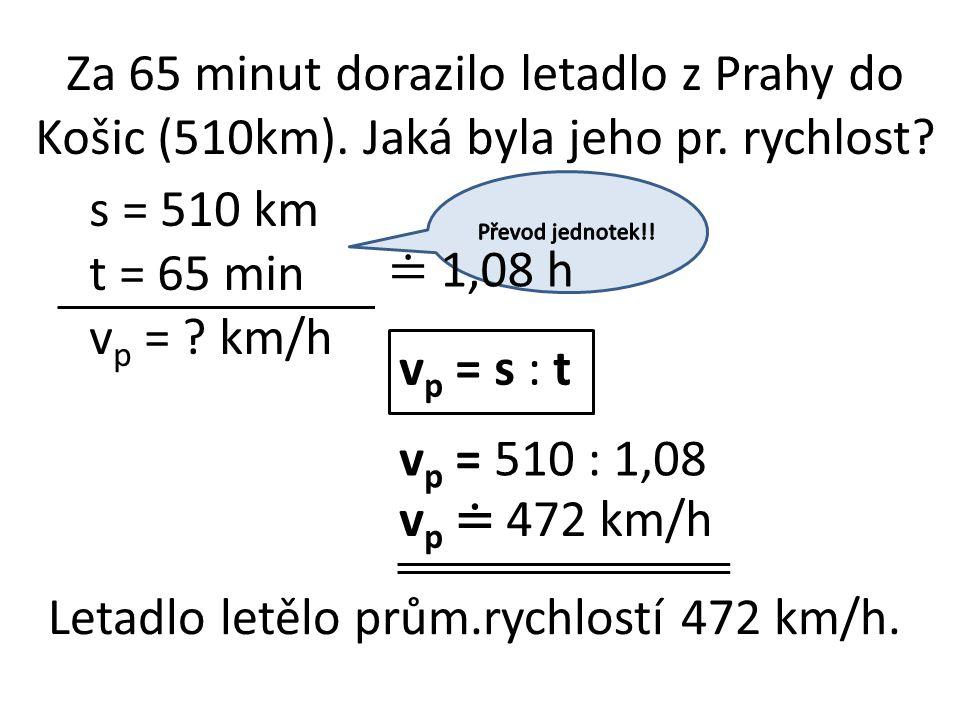 Za 65 minut dorazilo letadlo z Prahy do Košic (510km). Jaká byla jeho pr. rychlost? s = 510 km t = 65 min v p = ? km/h v p = s : t v p = 510 : 1,08 v