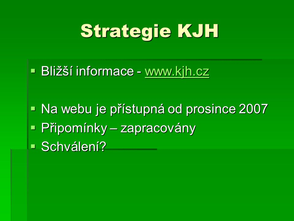 Strategie KJH  Bližší informace - www.kjh.cz www.kjh.cz  Na webu je přístupná od prosince 2007  Připomínky – zapracovány  Schválení