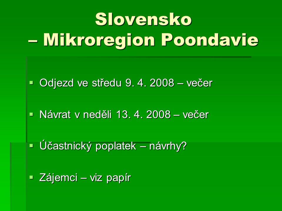 Slovensko – Mikroregion Poondavie  Odjezd ve středu 9. 4. 2008 – večer  Návrat v neděli 13. 4. 2008 – večer  Účastnický poplatek – návrhy?  Zájemc