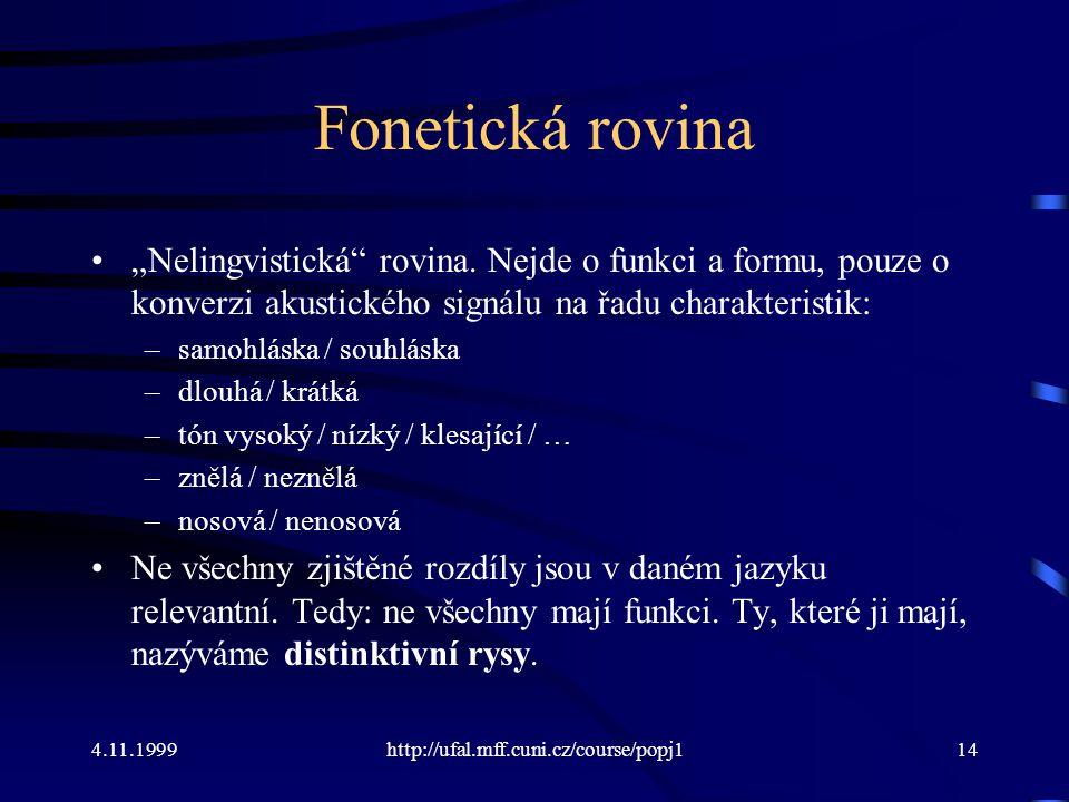"""4.11.1999http://ufal.mff.cuni.cz/course/popj114 Fonetická rovina """"Nelingvistická"""" rovina. Nejde o funkci a formu, pouze o konverzi akustického signálu"""