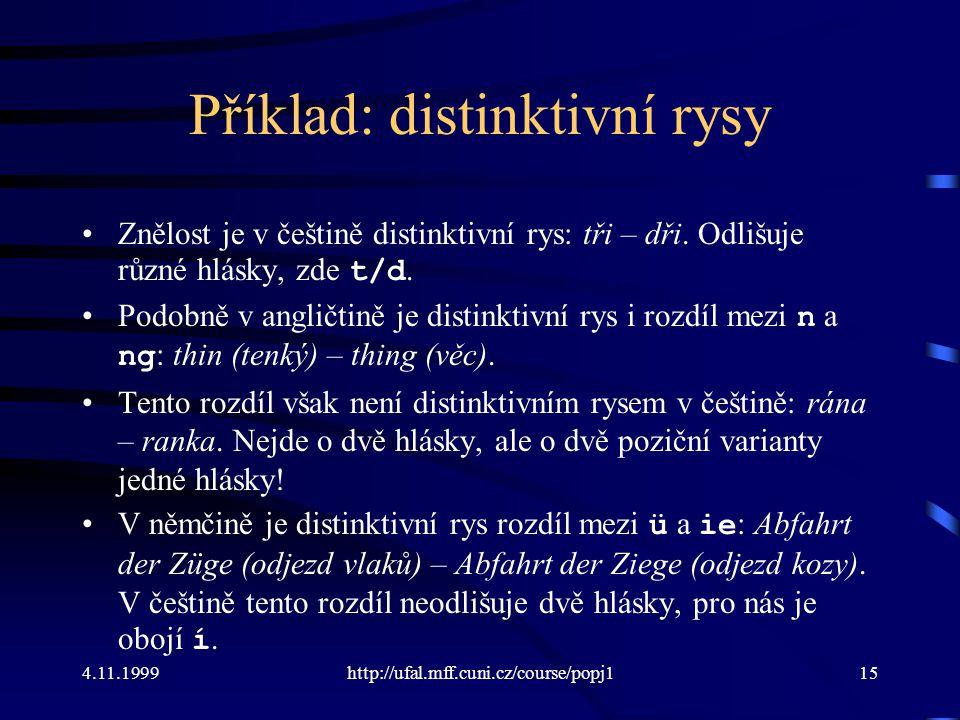 4.11.1999http://ufal.mff.cuni.cz/course/popj115 Příklad: distinktivní rysy Znělost je v češtině distinktivní rys: tři – dři. Odlišuje různé hlásky, zd