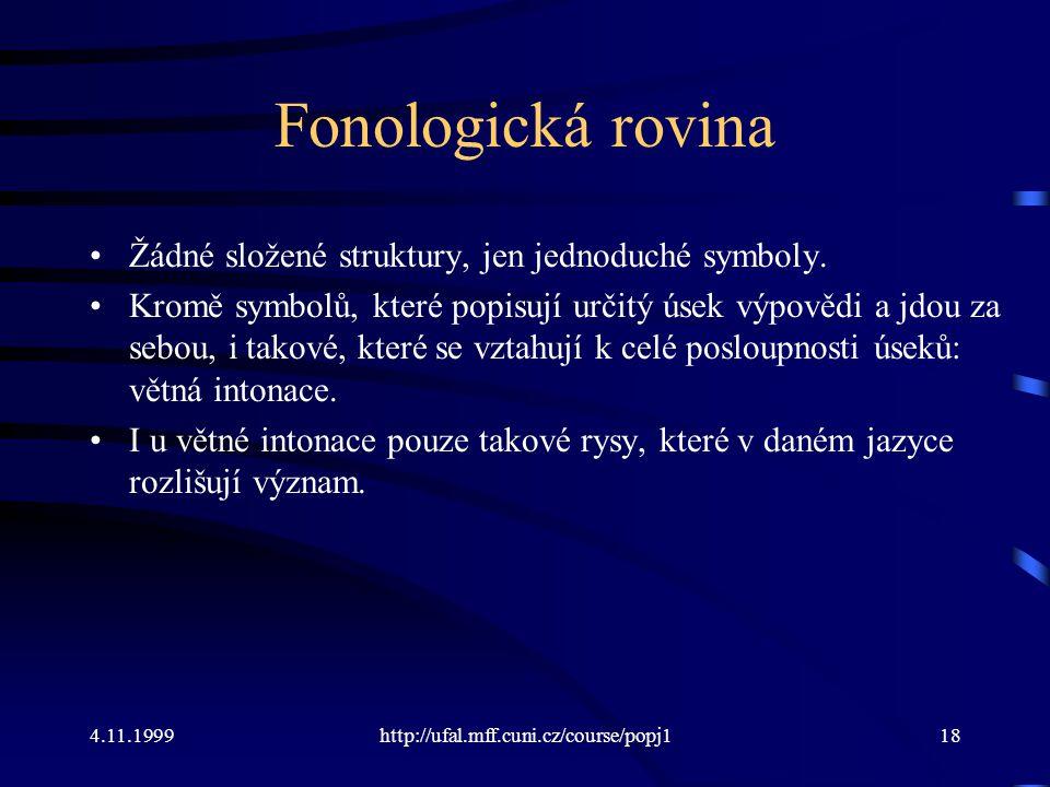4.11.1999http://ufal.mff.cuni.cz/course/popj118 Fonologická rovina Žádné složené struktury, jen jednoduché symboly. Kromě symbolů, které popisují urči