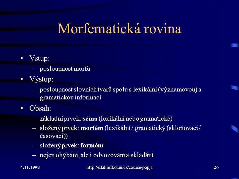 4.11.1999http://ufal.mff.cuni.cz/course/popj126 Morfematická rovina Vstup: –posloupnost morfů Výstup: –posloupnost slovních tvarů spolu s lexikální (v