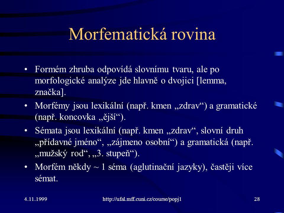 4.11.1999http://ufal.mff.cuni.cz/course/popj128 Morfematická rovina Formém zhruba odpovídá slovnímu tvaru, ale po morfologické analýze jde hlavně o dvojici [lemma, značka].