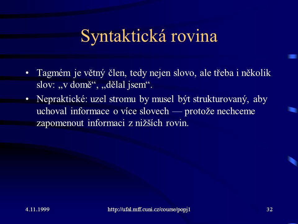 """4.11.1999http://ufal.mff.cuni.cz/course/popj132 Syntaktická rovina Tagmém je větný člen, tedy nejen slovo, ale třeba i několik slov: """"v domě , """"dělal jsem ."""