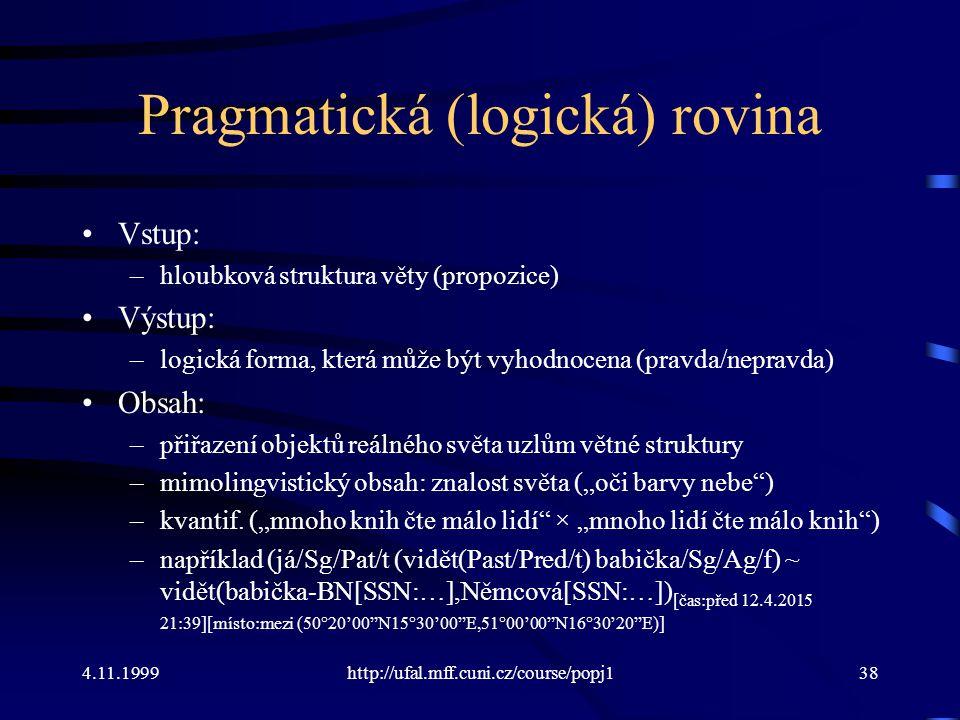 4.11.1999http://ufal.mff.cuni.cz/course/popj138 Pragmatická (logická) rovina Vstup: –hloubková struktura věty (propozice) Výstup: –logická forma, kter