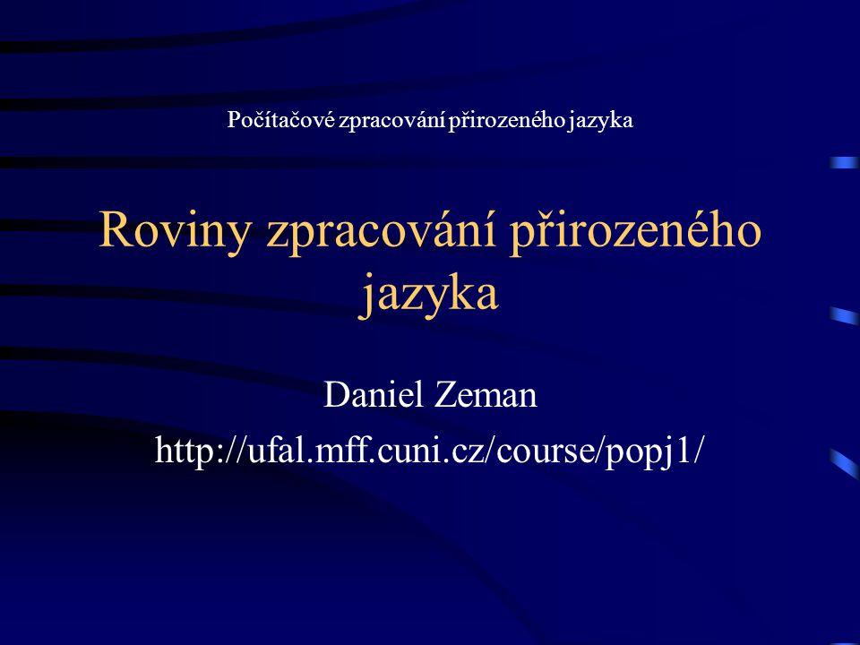 Roviny zpracování přirozeného jazyka Daniel Zeman http://ufal.mff.cuni.cz/course/popj1/ Počítačové zpracování přirozeného jazyka