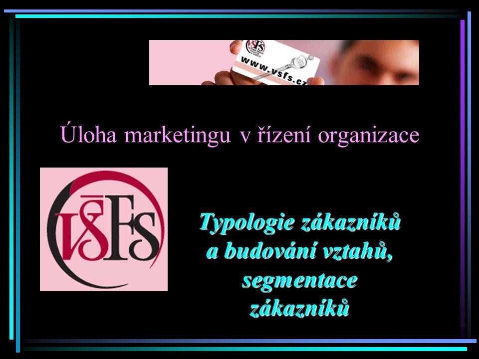 Úloha marketingu v řízení organizace Typologie zákazníků a budování vztahů, segmentace zákazníků