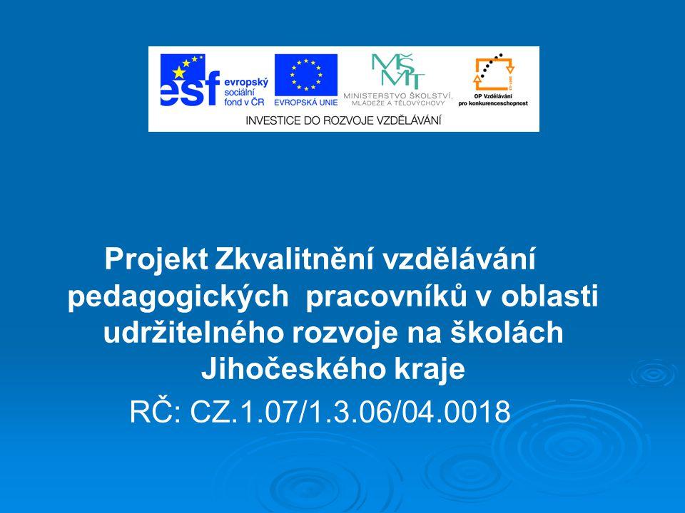Projekt Zkvalitnění vzdělávání pedagogických pracovníků v oblasti udržitelného rozvoje na školách Jihočeského kraje RČ: CZ.1.07/1.3.06/04.0018