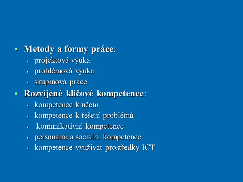  Metody a formy práce:  projektová výuka  problémová výuka  skupinová práce  Rozvíjené klíčové kompetence:  kompetence k učení  kompetence k řešení problémů  komunikativní kompetence  personální a sociální kompetence  kompetence využívat prostředky ICT