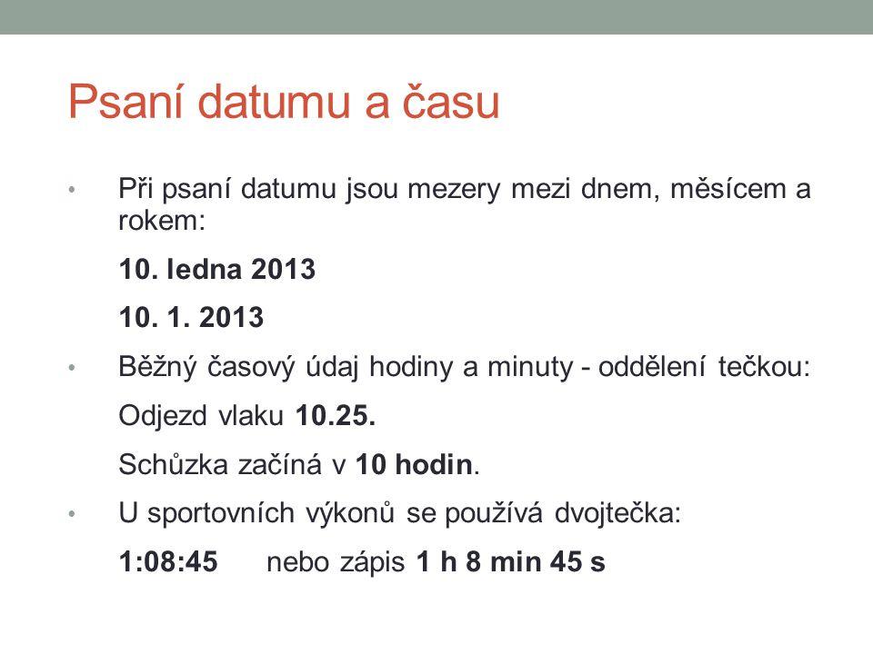 Psaní datumu a času Při psaní datumu jsou mezery mezi dnem, měsícem a rokem: 10. ledna 2013 10. 1. 2013 Běžný časový údaj hodiny a minuty - oddělení t