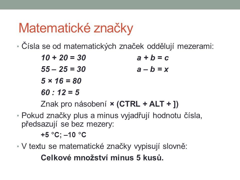 Matematické značky Čísla se od matematických značek oddělují mezerami: 10 + 20 = 30a + b = c 55 – 25 = 30a – b = x 5 × 16 = 80 60 : 12 = 5 Znak pro ná