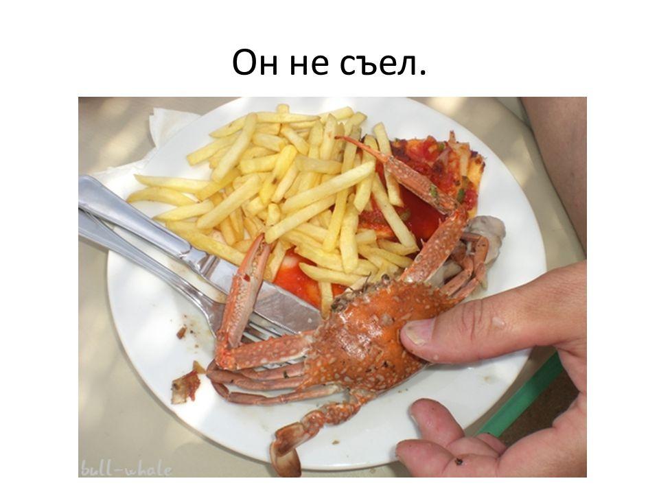 Он не съел.