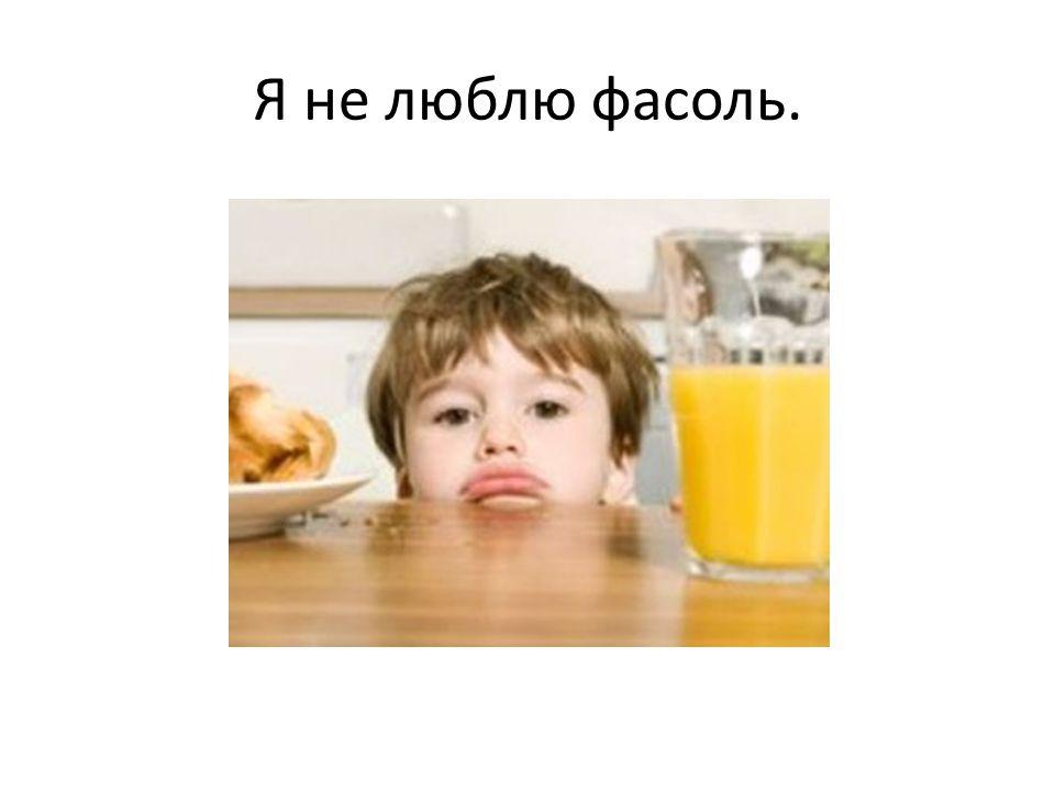 Я не люблю фасоль.