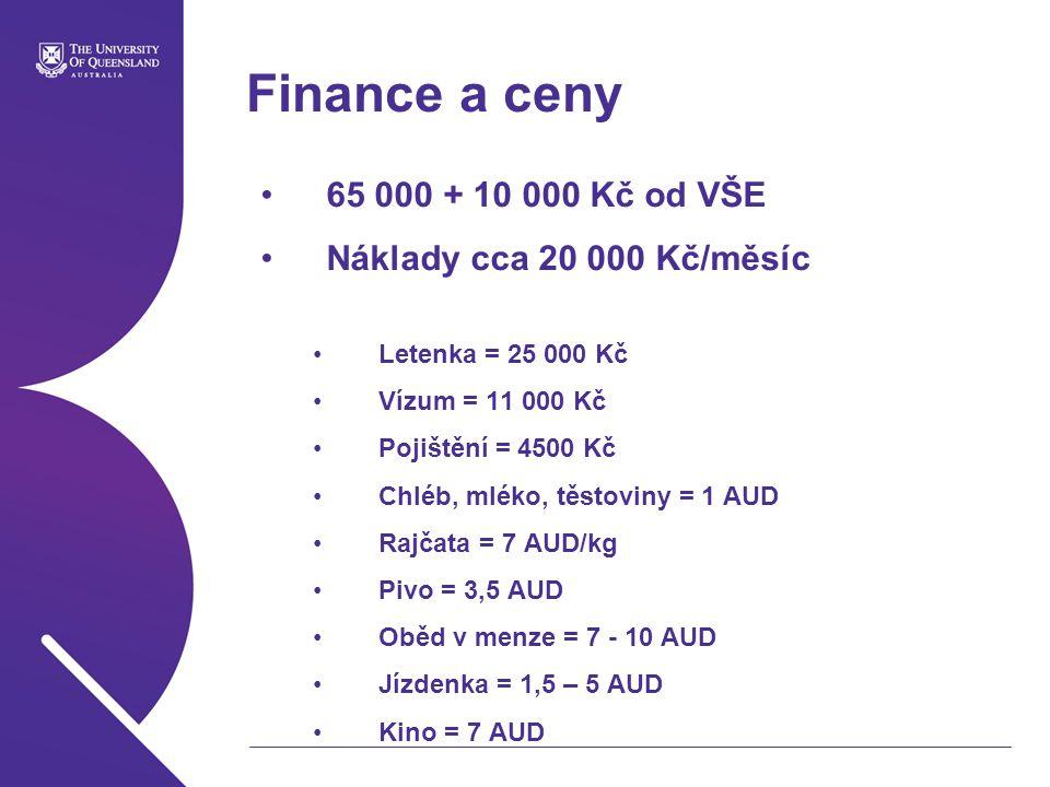 Finance a ceny 65 000 + 10 000 Kč od VŠE Náklady cca 20 000 Kč/měsíc Letenka = 25 000 Kč Vízum = 11 000 Kč Pojištění = 4500 Kč Chléb, mléko, těstoviny = 1 AUD Rajčata = 7 AUD/kg Pivo = 3,5 AUD Oběd v menze = 7 - 10 AUD Jízdenka = 1,5 – 5 AUD Kino = 7 AUD