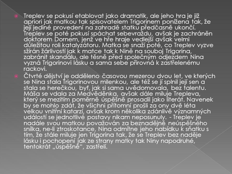  Komedie o čtyřech dějstvích  Osoby:  IRINA ARKADINOVÁ, provdaná TREPLEVOVÁ, herečka  KONSTANTIN TREPLEV, její syn  PETR SORIN, její bratr  NINA ZAREČNÁ, dcera bohatého statkáře  ILJA ŠAMRAJEV, Sorinův správce  PAVLÍNA, jeho žena  MÁŠA, její dcera  BORIS TRIGORIN, spisovatel  JEVGENIJ DORN, lékař  SEMJON MEDVĚDĚNKO, učitel  JAKOV  KUCHAŘ  SLUŽKA