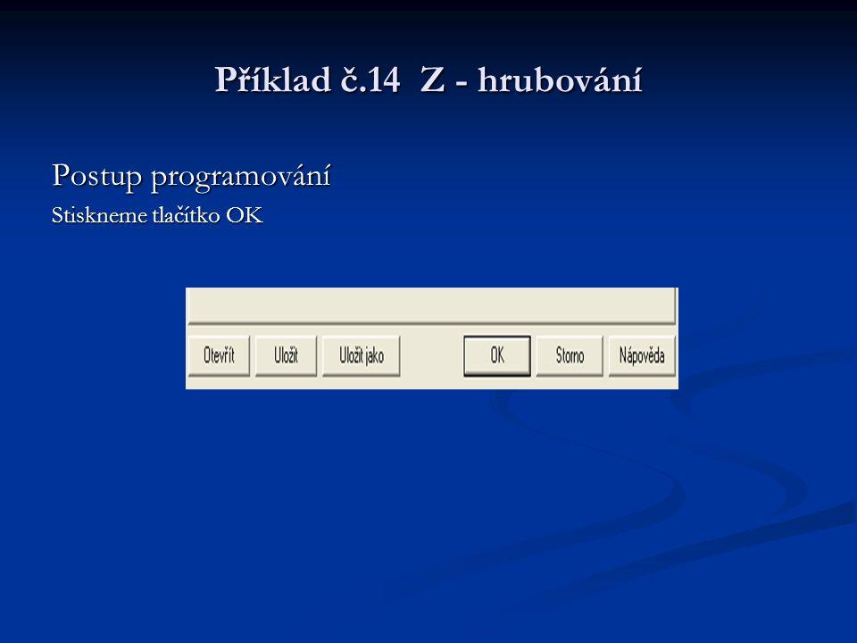 Příklad č.14 Z - hrubování Postup programování Stiskneme tlačítko OK