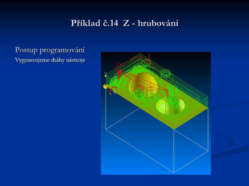 Příklad č.14 Z - hrubování Postup programování Vygenerujeme dráhy nástroje