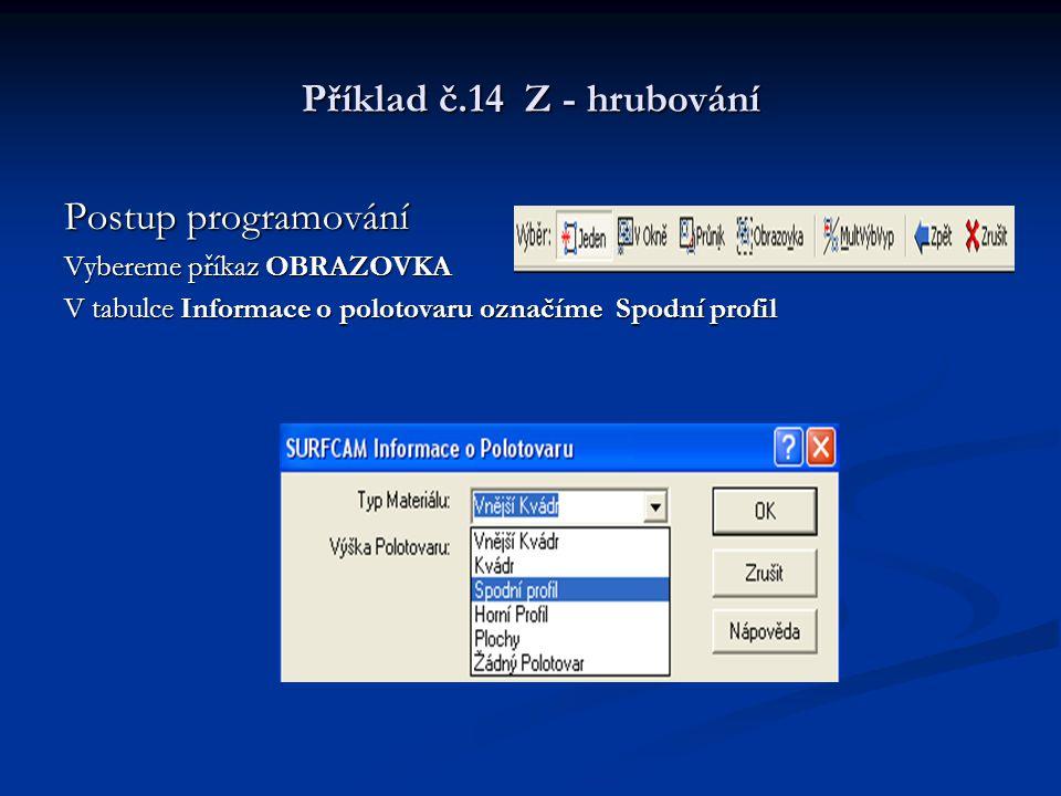 Příklad č.14 Z - hrubování Postup programování Vybereme příkaz OBRAZOVKA V tabulce Informace o polotovaru označíme Spodní profil