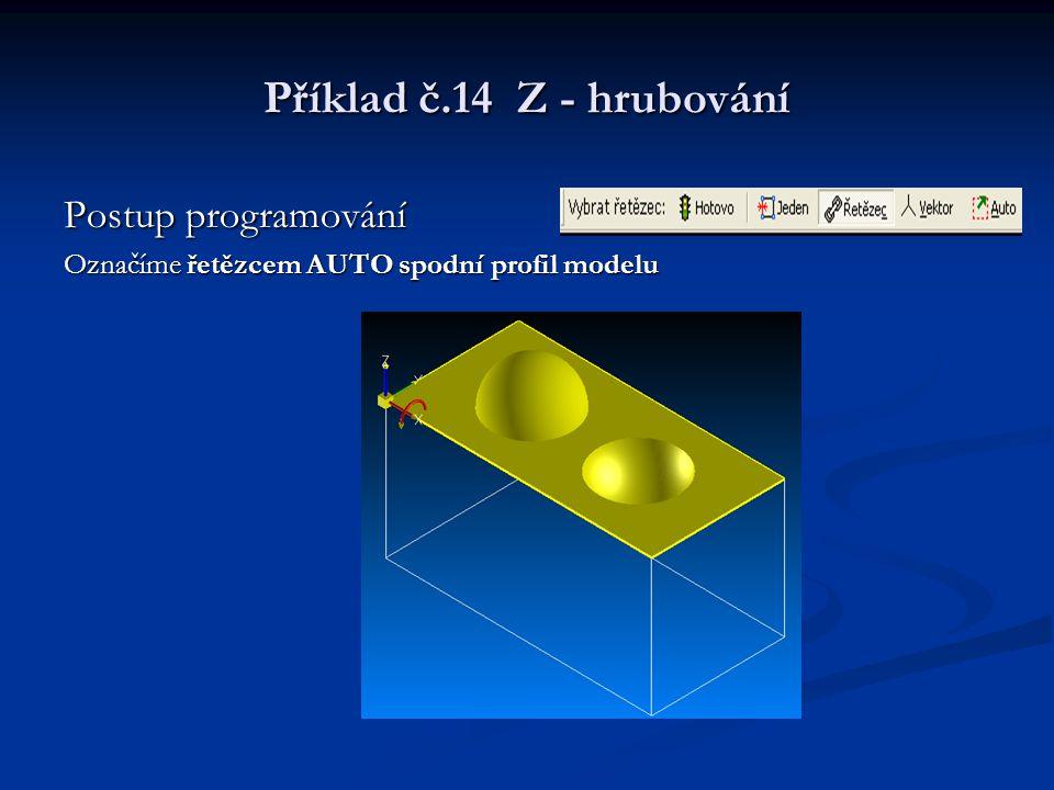 Příklad č.14 Z - hrubování Postup programování Označíme řetězcem AUTO spodní profil modelu