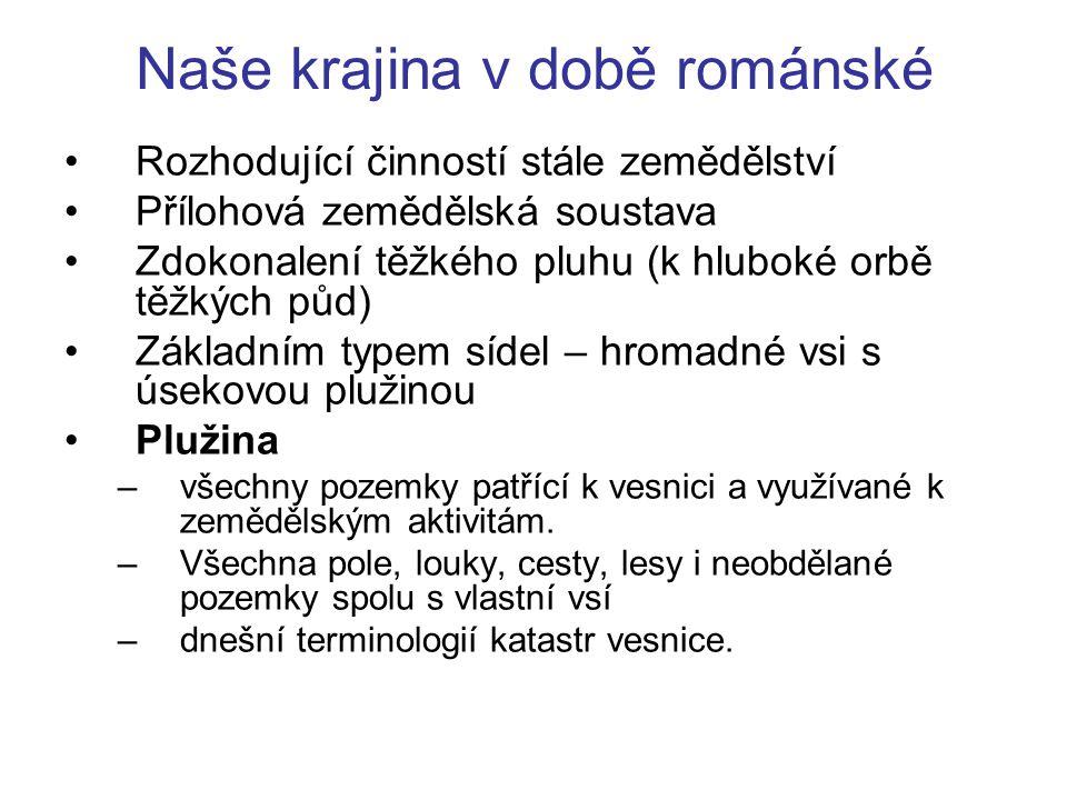 Naše krajina v době románské Rozhodující činností stále zemědělství Přílohová zemědělská soustava Zdokonalení těžkého pluhu (k hluboké orbě těžkých pů