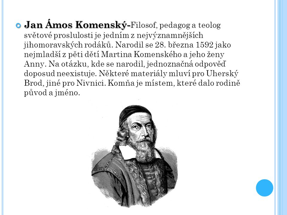 Jan Ámos Komenský- Jan Ámos Komenský- Filosof, pedagog a teolog světové proslulosti je jedním z nejvýznamnějších jihomoravských rodáků.