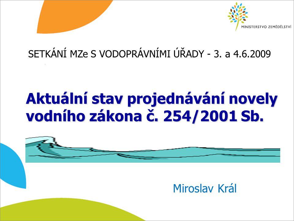 Aktuální stav projednávání novely vodního zákona č. 254/2001 Sb. Miroslav Král SETKÁNÍ MZe S VODOPRÁVNÍMI ÚŘADY - 3. a 4.6.2009
