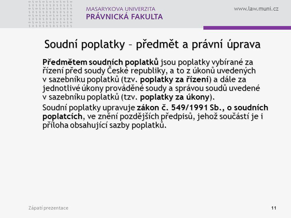 www.law.muni.cz Zápatí prezentace11 Soudní poplatky – předmět a právní úprava Předmětem soudních poplatků jsou poplatky vybírané za řízení před soudy