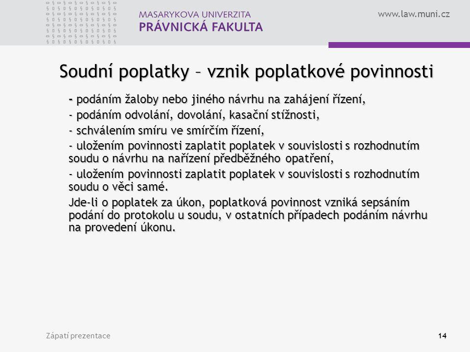 www.law.muni.cz Zápatí prezentace14 Soudní poplatky – vznik poplatkové povinnosti - podáním žaloby nebo jiného návrhu na zahájení řízení, - podáním od