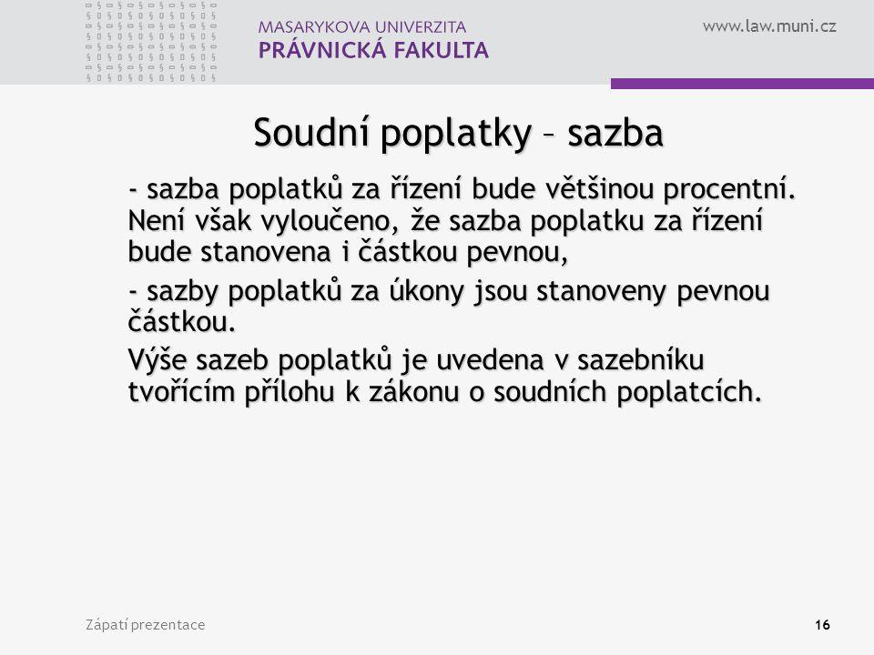 www.law.muni.cz Zápatí prezentace16 Soudní poplatky – sazba - sazba poplatků za řízení bude většinou procentní. Není však vyloučeno, že sazba poplatku