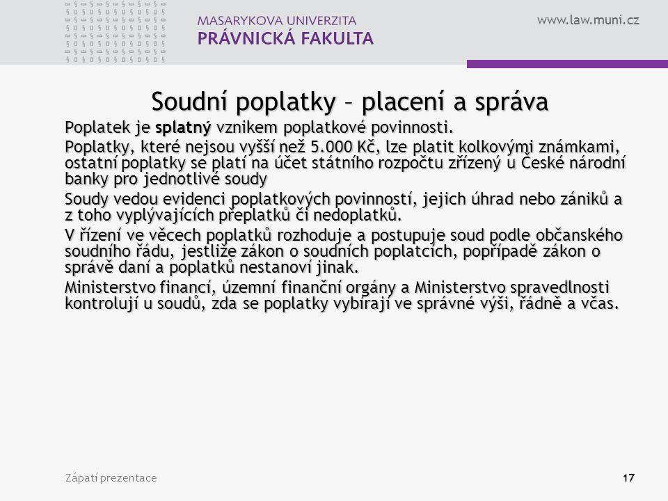 www.law.muni.cz Zápatí prezentace17 Soudní poplatky – placení a správa Poplatek je splatný vznikem poplatkové povinnosti. Poplatky, které nejsou vyšší