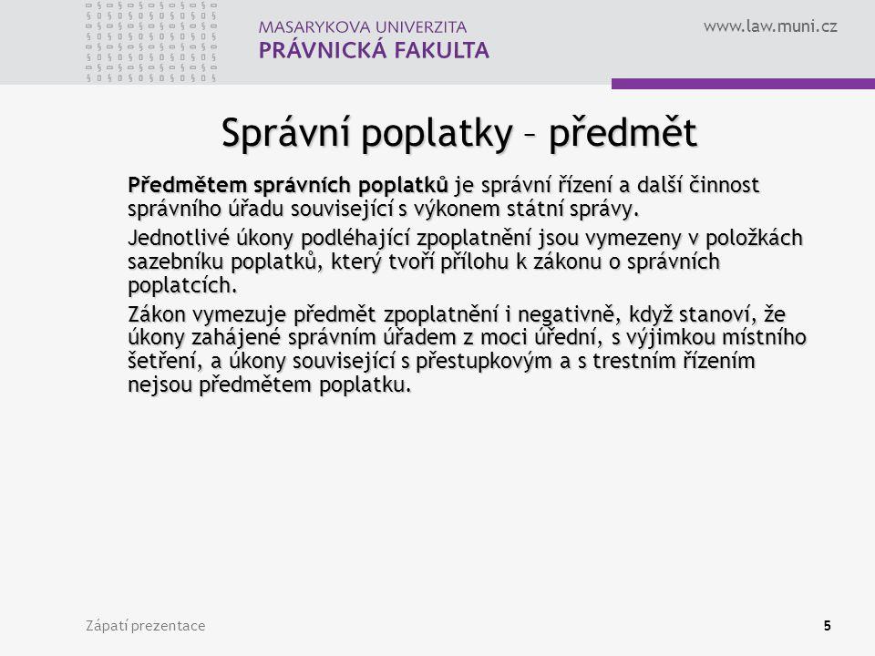 www.law.muni.cz Zápatí prezentace5 Správní poplatky – předmět Předmětem správních poplatků je správní řízení a další činnost správního úřadu souvisejí