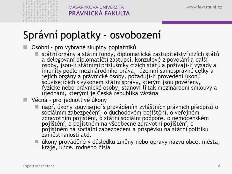 www.law.muni.cz Zápatí prezentace6 Správní poplatky – osvobození Osobní - pro vybrané skupiny poplatníků státní orgány a státní fondy, diplomatická za