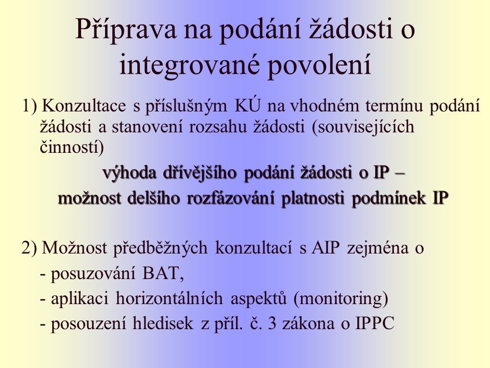 Příprava na podání žádosti o integrované povolení 1) Konzultace s příslušným KÚ na vhodném termínu podání žádosti a stanovení rozsahu žádosti (souvisejících činností) výhoda dřívějšího podání žádosti o IP – možnost delšího rozfázování platnosti podmínek IP 2) Možnost předběžných konzultací s AIP zejména o - posuzování BAT, - aplikaci horizontálních aspektů (monitoring) - posouzení hledisek z příl.