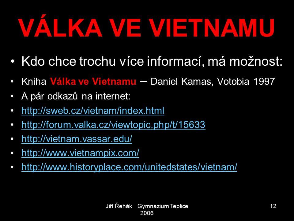Jiří Řehák Gymnázium Teplice 2006 12 VÁLKA VE VIETNAMU Kdo chce trochu více informací, má možnost: Kniha Válka ve Vietnamu – Daniel Kamas, Votobia 199