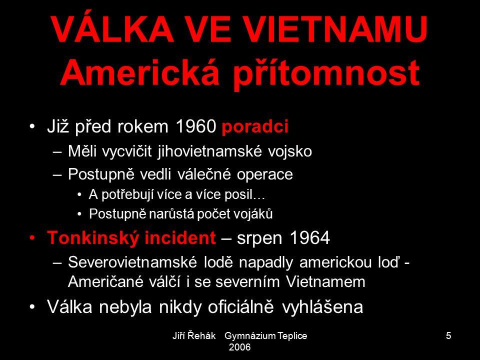 Jiří Řehák Gymnázium Teplice 2006 5 VÁLKA VE VIETNAMU Americká přítomnost Již před rokem 1960 poradci –Měli vycvičit jihovietnamské vojsko –Postupně v