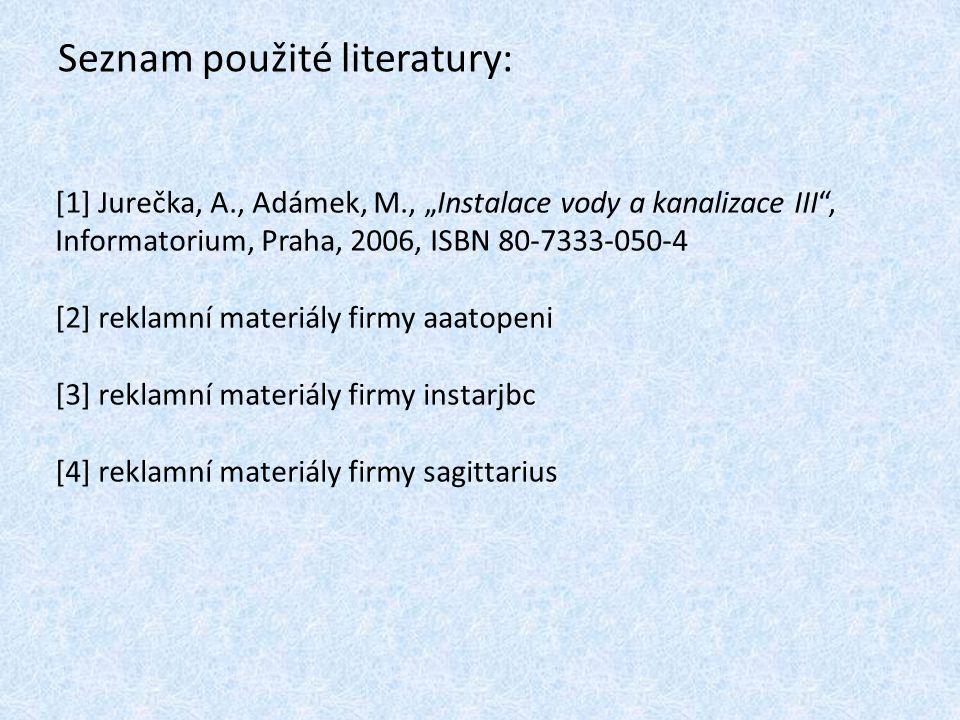 """Seznam použité literatury: [1] Jurečka, A., Adámek, M., """"Instalace vody a kanalizace III"""", Informatorium, Praha, 2006, ISBN 80-7333-050-4 [2] reklamní"""