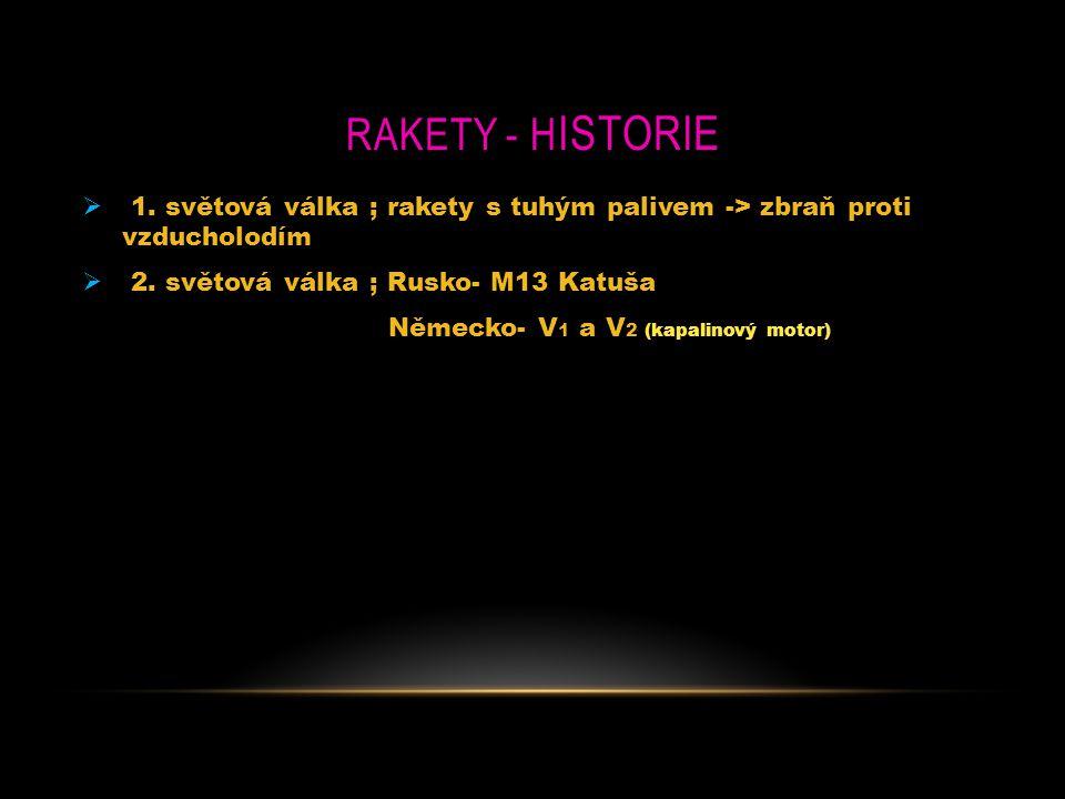 RAKETY - H ISTORIE  1. světová válka ; rakety s tuhým palivem -> zbraň proti vzducholodím  2. světová válka ; Rusko- M13 Katuša Německo- V 1 a V 2 (